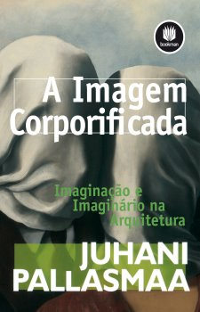 A Imagem Corporificada: Imaginação e Imaginário na Arquitetura